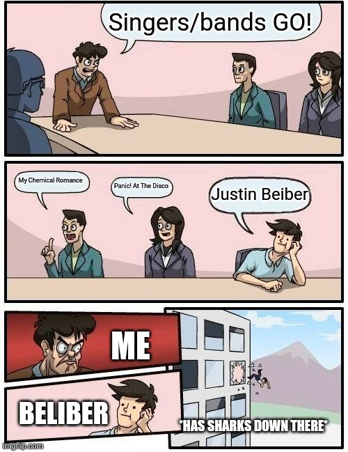 Boardroom Meeting Suggestion |  Singers/bands GO! My Chemical Romance; Panic! At The Disco; Justin Beiber; ME; BELIBER; *HAS SHARKS DOWN THERE* | image tagged in memes,boardroom meeting suggestion,my chemical romance,panic at the disco,justin beiber,emo | made w/ Imgflip meme maker
