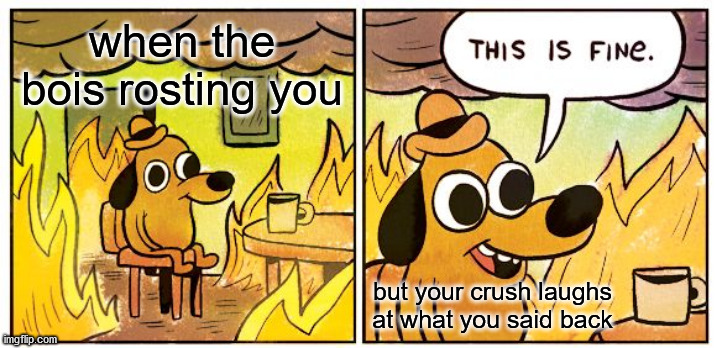 This Is Fine |  when the bois rosting you; but your crush laughs at what you said back | image tagged in memes,this is fine | made w/ Imgflip meme maker