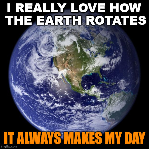 Hope this pun does not leave you flat! |  I REALLY LOVE HOW  THE EARTH ROTATES; IT ALWAYS MAKES MY DAY | image tagged in earth,bad pun,dad joke | made w/ Imgflip meme maker