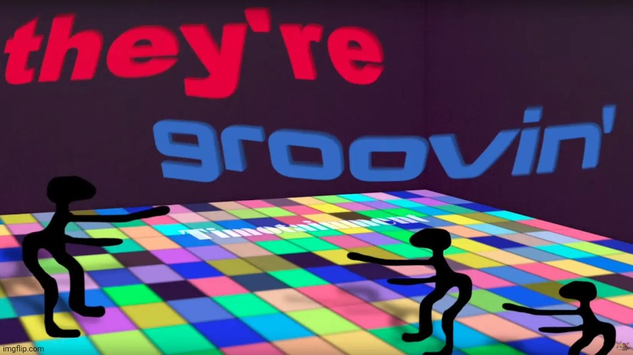 they're groovin | image tagged in they're groovin | made w/ Imgflip meme maker