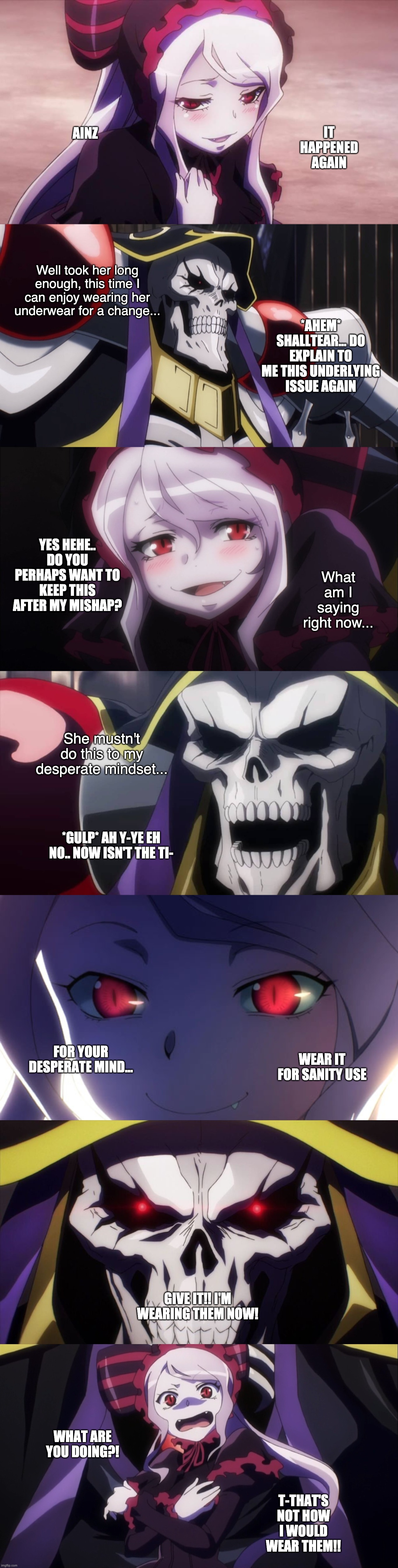 Give it!! I'm wearing them now! |  IT HAPPENED AGAIN; AINZ; Well took her long enough, this time I can enjoy wearing her underwear for a change... *AHEM* SHALLTEAR... DO EXPLAIN TO ME THIS UNDERLYING ISSUE AGAIN; YES HEHE.. DO YOU PERHAPS WANT TO KEEP THIS AFTER MY MISHAP? What am I saying right now... She mustn't do this to my desperate mindset... *GULP* AH Y-YE EH NO.. NOW ISN'T THE TI-; WEAR IT FOR SANITY USE; FOR YOUR DESPERATE MIND... GIVE IT!! I'M WEARING THEM NOW! WHAT ARE YOU DOING?! T-THAT'S NOT HOW I WOULD WEAR THEM!! | image tagged in overlord,vampire,random,anime,fantasy,fetish | made w/ Imgflip meme maker
