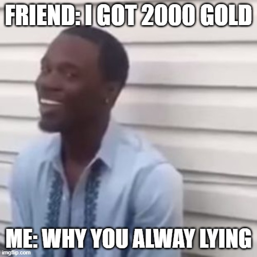 Why you always lying |  FRIEND: I GOT 2000 GOLD; ME: WHY YOU ALWAY LYING | image tagged in why you always lying | made w/ Imgflip meme maker
