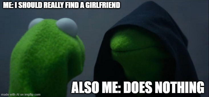 made by the ai |  ME: I SHOULD REALLY FIND A GIRLFRIEND; ALSO ME: DOES NOTHING | image tagged in memes,evil kermit,ai | made w/ Imgflip meme maker