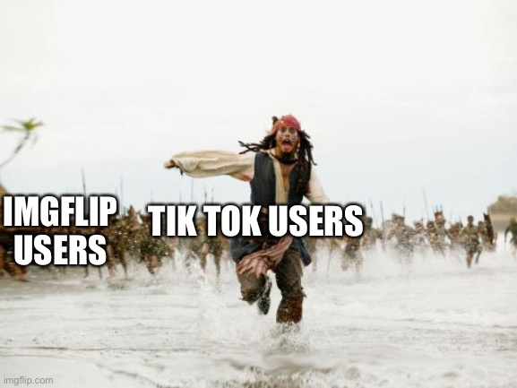 Tik tok memes |  IMGFLIP USERS; TIK TOK USERS | image tagged in memes,fun,jack sparrow being chased,tik tok,imgflip,pirates of the carribean | made w/ Imgflip meme maker