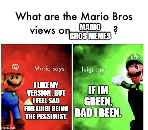 luigi is the best of the mario bros but i like this meme. |  MARIO BROS MEMES; I LIKE MY VERSION , BUT I FEEL SAD FOR LUIGI BEING THE PESSIMIST. IF IM GREEN, BAD I BEEN. | image tagged in mario bros views,luigi,the best,mario,cool | made w/ Imgflip meme maker