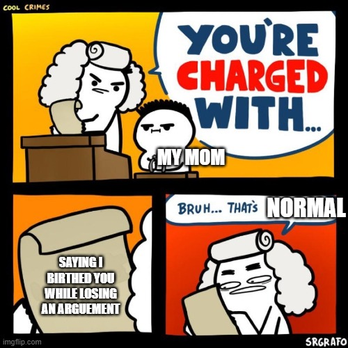 cool crimes |  MY MOM; NORMAL; SAYING I BIRTHED YOU WHILE LOSING AN ARGUEMENT | image tagged in cool crimes | made w/ Imgflip meme maker