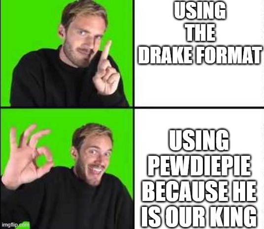 Pewdiepie Drake |  USING THE DRAKE FORMAT; USING PEWDIEPIE BECAUSE HE IS OUR KING | image tagged in pewdiepie drake | made w/ Imgflip meme maker