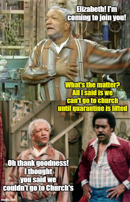 Fred still had some unfortunate news coming. |  Elizabeth! I'm coming to join you! What's the matter? All I said is we can't go to church until quarantine is lifted; Oh thank goodness! I thought you said we couldn't go to Church's | image tagged in fred sanford,sanford and son,church,quarantine | made w/ Imgflip meme maker