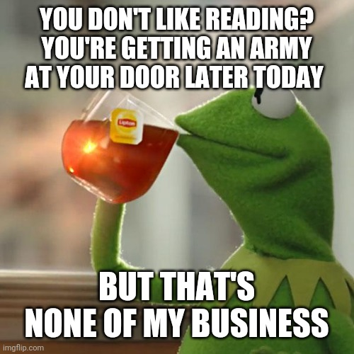 But That's None Of My Business |  YOU DON'T LIKE READING? YOU'RE GETTING AN ARMY AT YOUR DOOR LATER TODAY; BUT THAT'S NONE OF MY BUSINESS | image tagged in memes,but that's none of my business,kermit the frog | made w/ Imgflip meme maker