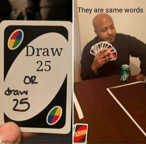 Just draw 25 |  They are same words; Draw 25 | image tagged in memes,uno draw 25 cards | made w/ Imgflip meme maker