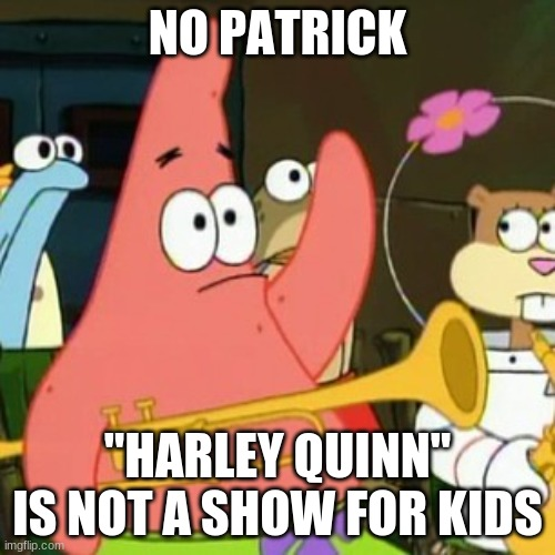 "Holy $#!+, Batman! |  NO PATRICK; ""HARLEY QUINN"" IS NOT A SHOW FOR KIDS 
