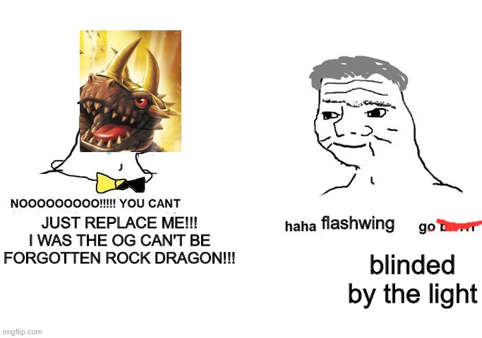 Bash meets Flash |  flashwing; JUST REPLACE ME!!! I WAS THE OG CAN'T BE FORGOTTEN ROCK DRAGON!!! blinded by the light | image tagged in haha blank go brrr,skylanders | made w/ Imgflip meme maker