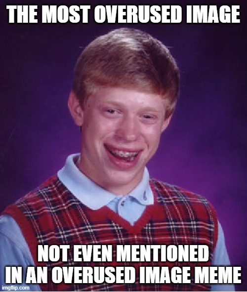 Bad Luck Brian Meme | THE MOST OVERUSED IMAGE NOT EVEN MENTIONED IN AN OVERUSED IMAGE MEME | image tagged in memes,bad luck brian | made w/ Imgflip meme maker
