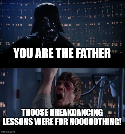 Star Wars No Meme |  YOU ARE THE FATHER; THOOSE BREAKDANCING LESSONS WERE FOR NOOOOOTHING! | image tagged in memes,star wars no | made w/ Imgflip meme maker