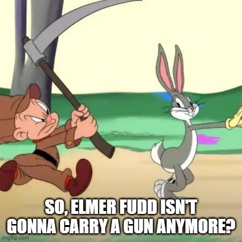 Problem Solved |  SO, ELMER FUDD ISN'T GONNA CARRY A GUN ANYMORE? | image tagged in elmer fudd | made w/ Imgflip meme maker