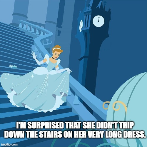 Dress Logic |  I'M SURPRISED THAT SHE DIDN'T TRIP DOWN THE STAIRS ON HER VERY LONG DRESS. | image tagged in cinderella | made w/ Imgflip meme maker