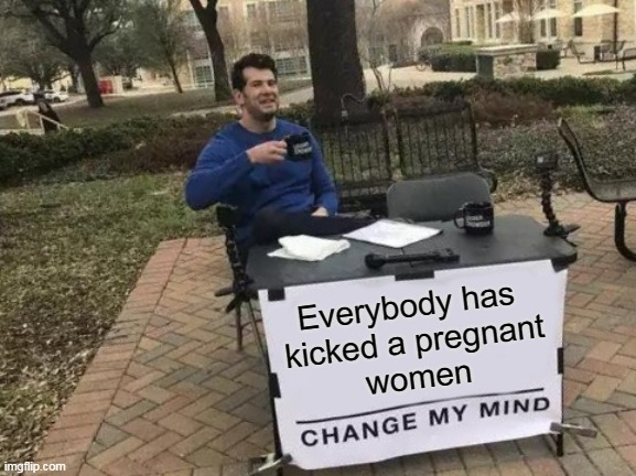 I'm not wrong |  Everybody has  kicked a pregnant women | image tagged in memes,change my mind | made w/ Imgflip meme maker