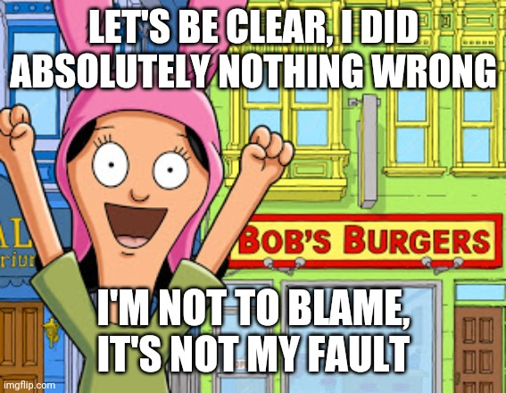 I did absolutely nothing wrong |  LET'S BE CLEAR, I DID ABSOLUTELY NOTHING WRONG; I'M NOT TO BLAME, IT'S NOT MY FAULT | image tagged in bobs burgers,innocent | made w/ Imgflip meme maker