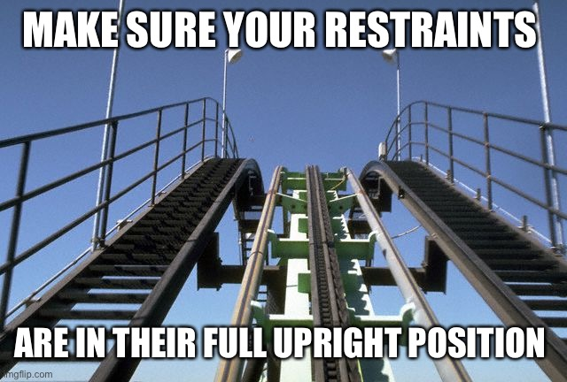 Hang on to your bum |  MAKE SURE YOUR RESTRAINTS; ARE IN THEIR FULL UPRIGHT POSITION | image tagged in rollercoaster | made w/ Imgflip meme maker