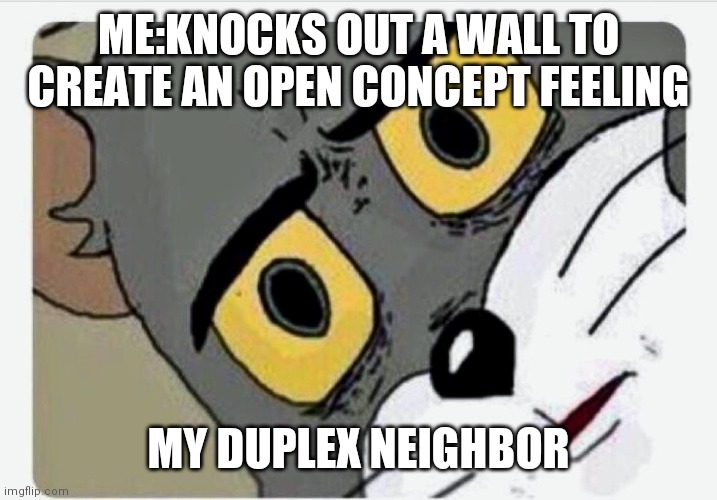 Disturbed Tom |  ME:KNOCKS OUT A WALL TO CREATE AN OPEN CONCEPT FEELING; MY DUPLEX NEIGHBOR | image tagged in disturbed tom | made w/ Imgflip meme maker