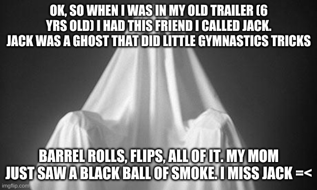 Ghost |  OK, SO WHEN I WAS IN MY OLD TRAILER (6 YRS OLD) I HAD THIS FRIEND I CALLED JACK. JACK WAS A GHOST THAT DID LITTLE GYMNASTICS TRICKS; BARREL ROLLS, FLIPS, ALL OF IT. MY MOM JUST SAW A BLACK BALL OF SMOKE. I MISS JACK =< | image tagged in ghost | made w/ Imgflip meme maker