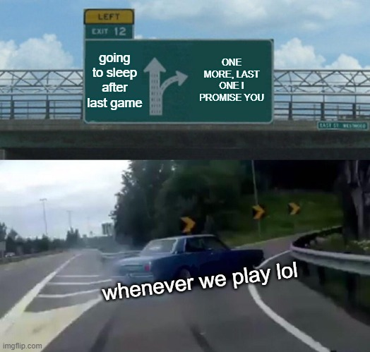 when you and your friends play league |  going to sleep after last game; ONE MORE, LAST ONE I PROMISE YOU; whenever we play lol | image tagged in memes,left exit 12 off ramp | made w/ Imgflip meme maker