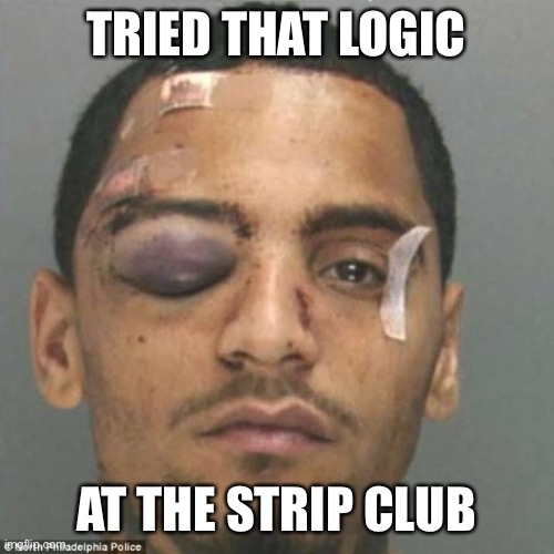 Black Eye | TRIED THAT LOGIC AT THE STRIP CLUB | image tagged in black eye | made w/ Imgflip meme maker