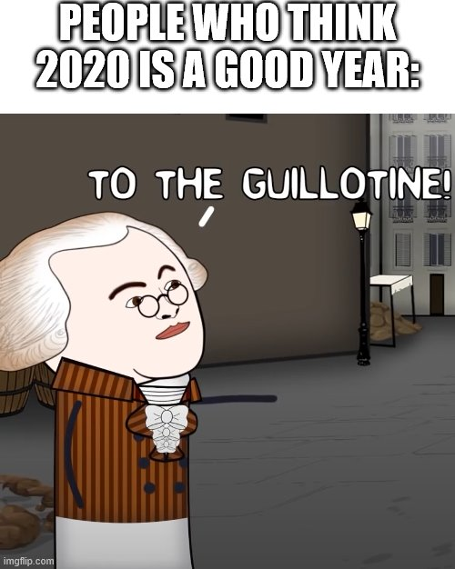 To The Guillotine! | PEOPLE WHO THINK 2020 IS A GOOD YEAR: | image tagged in to the guillotine | made w/ Imgflip meme maker
