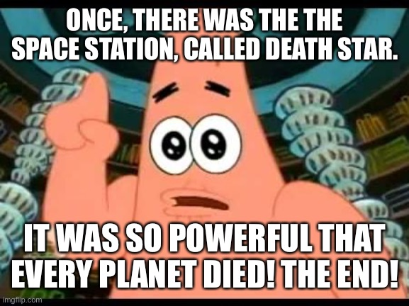 Patrick Talks About Rogue One A Star Wars Story |  ONCE, THERE WAS THE THE SPACE STATION, CALLED DEATH STAR. IT WAS SO POWERFUL THAT EVERY PLANET DIED! THE END! | image tagged in memes,patrick says,star wars,rogue one,death star | made w/ Imgflip meme maker