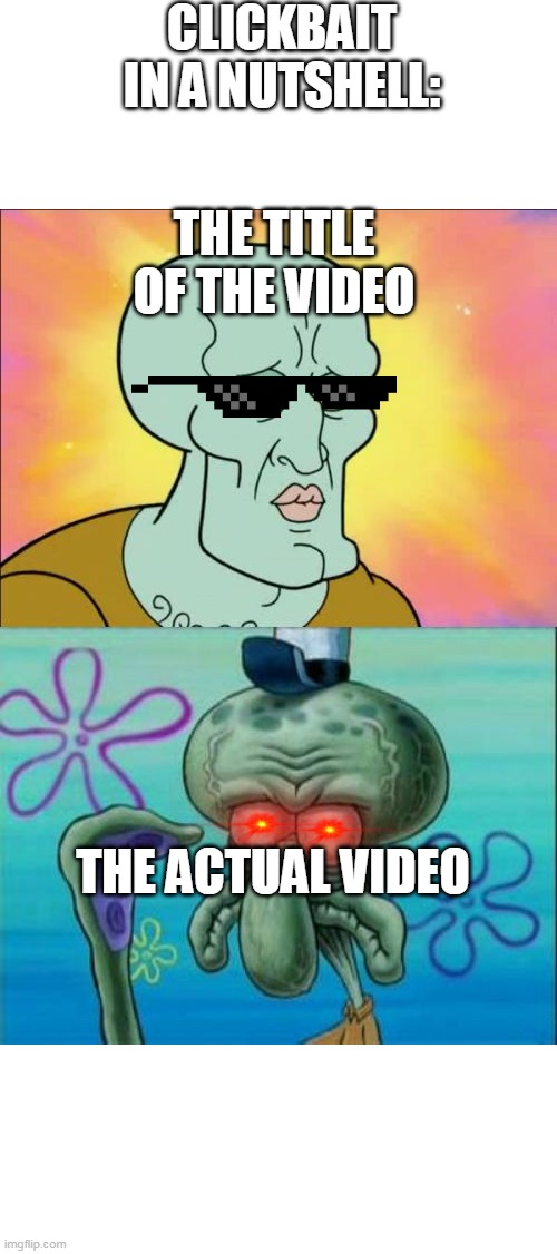 Clickbait i a nutshell |  CLICKBAIT IN A NUTSHELL:; THE TITLE OF THE VIDEO; THE ACTUAL VIDEO | image tagged in memes,squidward,nutshell | made w/ Imgflip meme maker