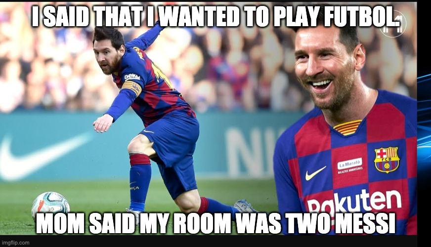 Lionel Messi |  I SAID THAT I WANTED TO PLAY FUTBOL. MOM SAID MY ROOM WAS TWO MESSI | image tagged in soccer,football,futbol,messi | made w/ Imgflip meme maker