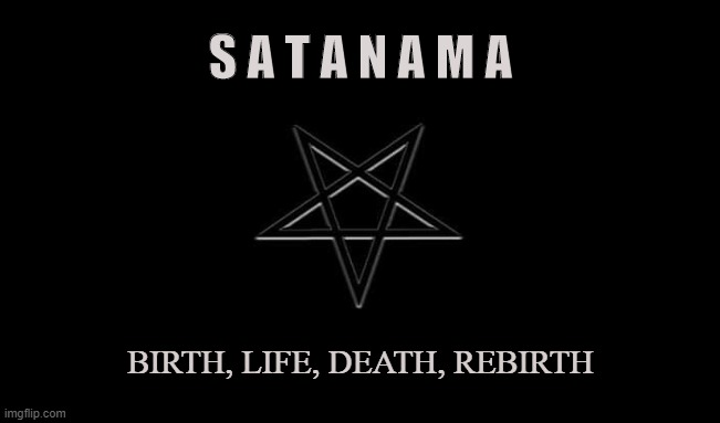 Cycles |  S A T A N A M A; BIRTH, LIFE, DEATH, REBIRTH | image tagged in satan,lucifer,lhp,satanama,cycle,reincarnation | made w/ Imgflip meme maker