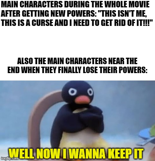 "nevermind I wanna keep it |  MAIN CHARACTERS DURING THE WHOLE MOVIE AFTER GETTING NEW POWERS: ""THIS ISN'T ME, THIS IS A CURSE AND I NEED TO GET RID OF IT!!!""; ALSO THE MAIN CHARACTERS NEAR THE END WHEN THEY FINALLY LOSE THEIR POWERS:; WELL NOW I WANNA KEEP IT 