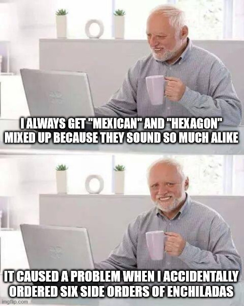 "Hide the Pain Harold Meme | I ALWAYS GET ""MEXICAN"" AND ""HEXAGON"" MIXED UP BECAUSE THEY SOUND SO MUCH ALIKE IT CAUSED A PROBLEM WHEN I ACCIDENTALLY ORDERED SIX SIDE ORDE 