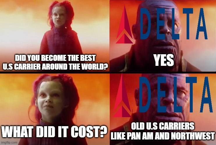 Delta cost old U.S carriers |  YES; DID YOU BECOME THE BEST U.S CARRIER AROUND THE WORLD? OLD U.S CARRIERS LIKE PAN AM AND NORTHWEST; WHAT DID IT COST? | image tagged in thanos what did it cost,memes,aviation,delta,airlines | made w/ Imgflip meme maker
