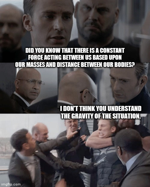 Gravitational Attraction |  DID YOU KNOW THAT THERE IS A CONSTANT FORCE ACTING BETWEEN US BASED UPON OUR MASSES AND DISTANCE BETWEEN OUR BODIES? I DON'T THINK YOU UNDERSTAND THE GRAVITY OF THE SITUATION. | image tagged in captain america elevator,science,force,gravity,funny | made w/ Imgflip meme maker