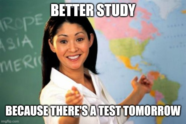 Unhelpful High School Teacher Meme | BETTER STUDY BECAUSE THERE'S A TEST TOMORROW | image tagged in memes,unhelpful high school teacher | made w/ Imgflip meme maker