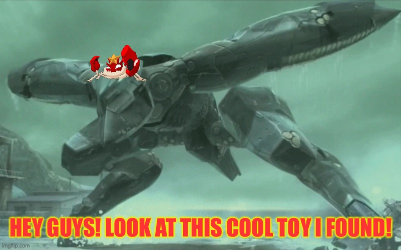 Angry Metal Gear RAY |  HEY GUYS! LOOK AT THIS COOL TOY I FOUND! | image tagged in angry metal gear ray | made w/ Imgflip meme maker