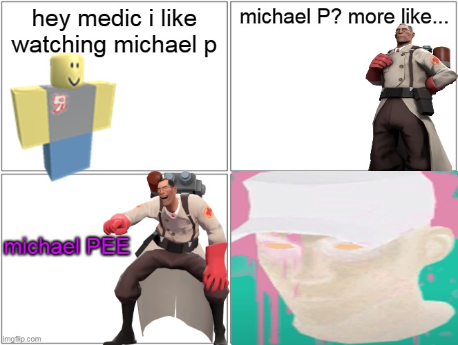 hey medic i like watcing michael P |  hey medic i like watching michael p; michael P? more like... michael PEE | image tagged in memes,tf2,roblox,funny,team fortress 2,hey medic | made w/ Imgflip meme maker