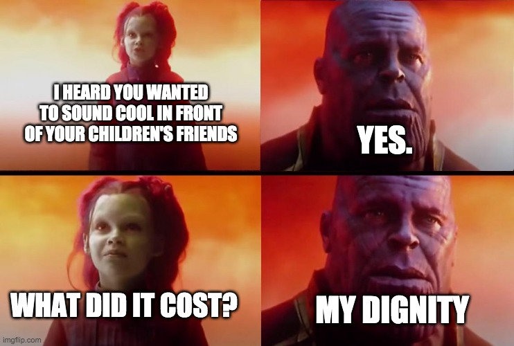 wow |  I HEARD YOU WANTED TO SOUND COOL IN FRONT OF YOUR CHILDREN'S FRIENDS; YES. WHAT DID IT COST? MY DIGNITY | image tagged in thanos what did it cost | made w/ Imgflip meme maker
