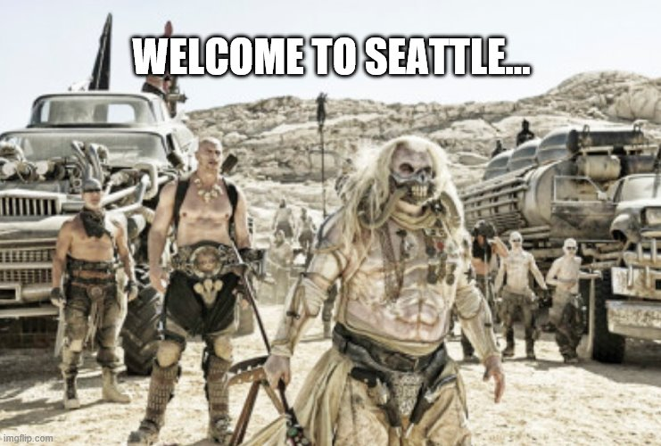 Welcome to Seattle |  WELCOME TO SEATTLE... | image tagged in mad max fury road,seattle,antifa | made w/ Imgflip meme maker