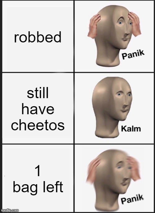 for a seconde there i thought they took my cheetos |  robbed; still have cheetos; 1 bag left | image tagged in memes,panik kalm panik,robbery,cheetos,lucky boi,funny | made w/ Imgflip meme maker