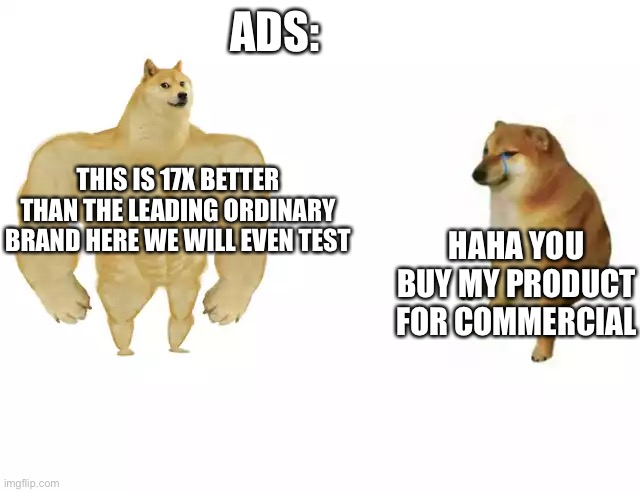 Buff doge vs cheems |  ADS:; THIS IS 17X BETTER THAN THE LEADING ORDINARY BRAND HERE WE WILL EVEN TEST; HAHA YOU BUY MY PRODUCT FOR COMMERCIAL | image tagged in buff doge vs cheems | made w/ Imgflip meme maker