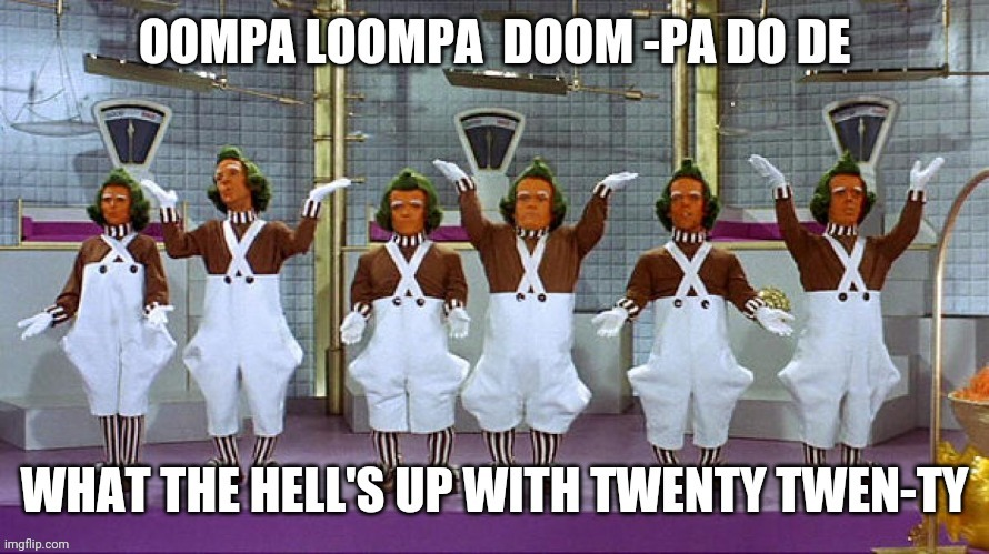 Whats up with 2020 | image tagged in memes,oompa loompa | made w/ Imgflip meme maker