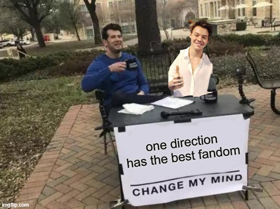 1d fandom <3 |  one direction has the best fandom | image tagged in memes,change my mind,one direction | made w/ Imgflip meme maker