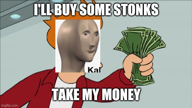 ?‍♂️ |  I'LL BUY SOME STONKS; TAKE MY MONEY | image tagged in memes,shut up and take my money fry | made w/ Imgflip meme maker