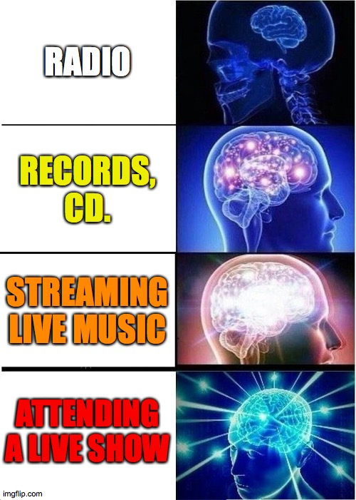 jams |  RADIO; RECORDS, CD. STREAMING LIVE MUSIC; ATTENDING A LIVE SHOW | image tagged in memes,expanding brain | made w/ Imgflip meme maker