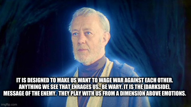 The Enemy Be Wary |  IT IS DESIGNED TO MAKE US WANT TO WAGE WAR AGAINST EACH OTHER. ANYTHING WE SEE THAT ENRAGES US.. BE WARY. IT IS THE [DARKSIDE], MESSAGE OF THE ENEMY.  THEY PLAY WITH US FROM A DIMENSION ABOVE EMOTIONS. | image tagged in ghost of ben obi wan kenobi ob1 | made w/ Imgflip meme maker