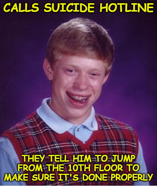 Bad Luck Brian |  CALLS SUICIDE HOTLINE; THEY TELL HIM TO JUMP FROM THE 10TH FLOOR TO MAKE SURE IT'S DONE PROPERLY | image tagged in memes,bad luck brian | made w/ Imgflip meme maker