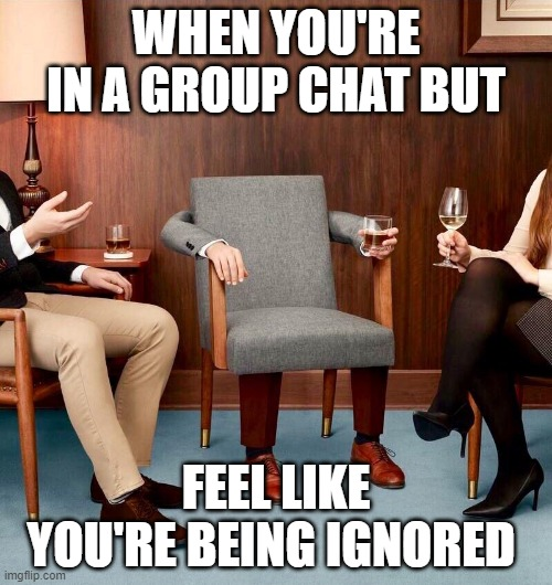 Ignored |  WHEN YOU'RE IN A GROUP CHAT BUT; FEEL LIKE YOU'RE BEING IGNORED | image tagged in when you're in a group chat | made w/ Imgflip meme maker
